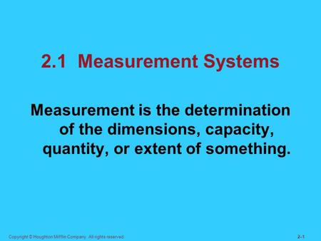 Copyright © Houghton Mifflin Company. All rights reserved.2–12–1 2.1 Measurement Systems Measurement is the determination of the dimensions, capacity,