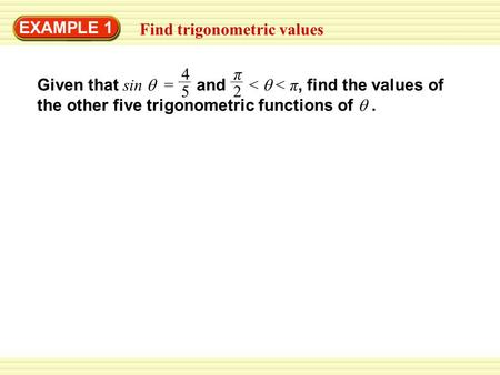 EXAMPLE 1 Find trigonometric values Given that sin  = and <  < π, find the values of the other five trigonometric functions of . 4 5 π 2.