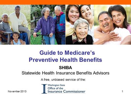 Guide to Medicare's Preventive Health Benefits SHIBA Statewide Health Insurance Benefits Advisors A free, unbiased service of the: 1November 2013.