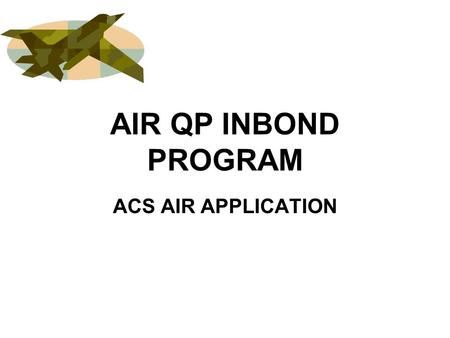 AIR QP INBOND PROGRAM ACS AIR APPLICATION. AIR QP/WP INBOND LAYOUTS QX (INPUT) –QX10 – INBOND INFORMATION –QX20 – INBOND CONVEYANCE INFORMATION –QX30.