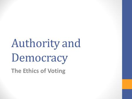 Authority and Democracy The Ethics of Voting. Questions about voting: Should everyone have a right to vote? Do we have a duty to vote? Do we have a duty.