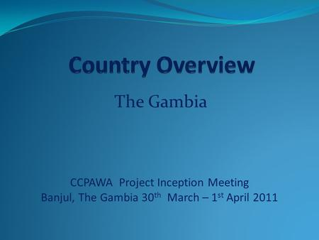 The Gambia CCPAWA Project Inception Meeting Banjul, The Gambia 30 th March – 1 st April 2011.