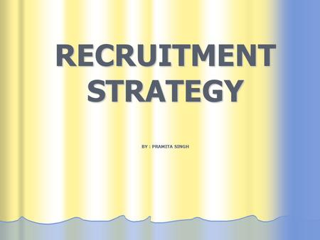 RECRUITMENT STRATEGY BY : PRAMITA SINGH. Completely align the Recruitment Strategy with the business plan, so as to stay head of the curve with the leaders.