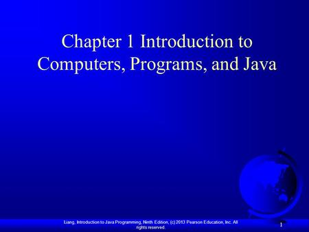 Liang, Introduction to Java Programming, Ninth Edition, (c) 2013 Pearson Education, Inc. All rights reserved. 1 Chapter 1 Introduction to Computers, Programs,
