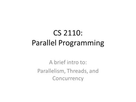 CS 2110: Parallel Programming A brief intro to: Parallelism, Threads, and Concurrency.