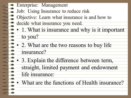 Enterprise: Management Job: Using Insurance to reduce risk Objective: Learn what insurance is and how to decide what insurance you need. 1. What is insurance.