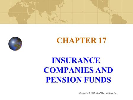 CHAPTER 17 INSURANCE COMPANIES AND PENSION FUNDS Copyright© 2012 John Wiley & Sons, Inc.