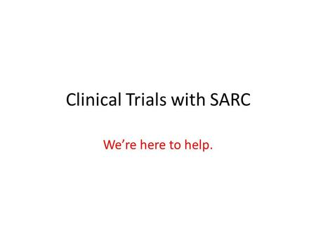 Clinical Trials with SARC We're here to help.. What can SARC do for you? Provide help developing a research idea Provide help with contacting pharma Provide.