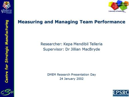 Centre for Strategic Manufacturing Measuring and Managing Team Performance Researcher: Kepa Mendibil Telleria Supervisor: Dr Jillian MacBryde DMEM Research.