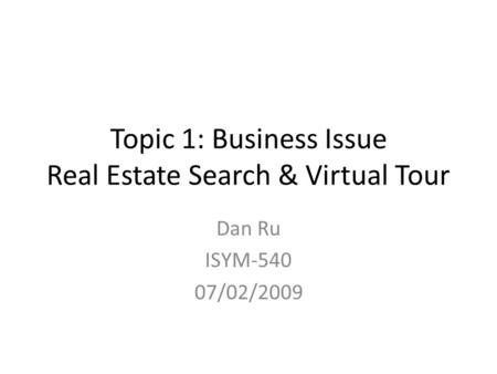 Topic 1: Business Issue Real Estate Search & Virtual Tour Dan Ru ISYM-540 07/02/2009.