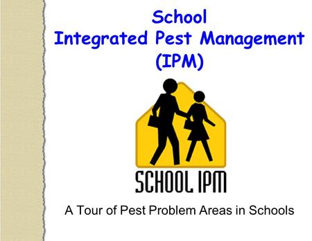 School Integrated Pest Management (IPM) A Tour of Pest Problem Areas in Schools.