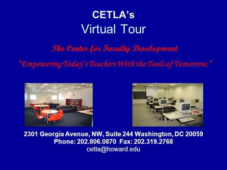 CETLA's Virtual Tour 2301 Georgia Avenue, NW, Suite 244 Washington, DC 20059 Phone: 202.806.0870 Fax: 202.319.2768 The Center for Faculty.