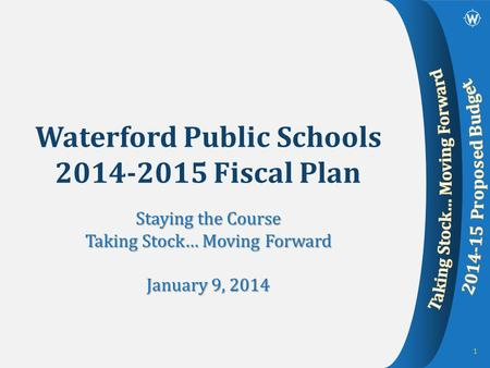 Waterford Public Schools 2014-2015 Fiscal Plan Staying the Course Taking Stock… Moving Forward January 9, 2014 1.