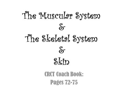 The Muscular System & The Skeletal System & Skin CRCT Coach Book: Pages 72-75.