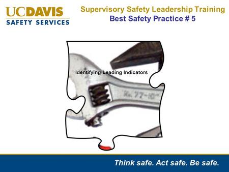 "Think safe. Act safe. Be safe. Supervisory Safety Leadership Training Best Safety Practice # 5 Identification of Injury Causes ""Leading Indicators"" Identifying."