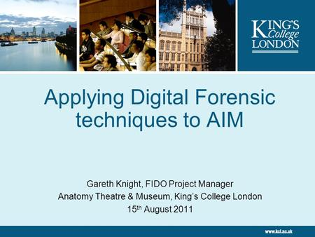 Applying Digital Forensic techniques to AIM Gareth Knight, FIDO Project Manager Anatomy Theatre & Museum, King's College London 15 th August 2011.