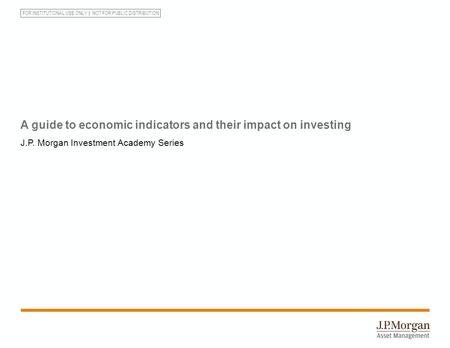 FOR INSTITUTIONAL USE ONLY NOT FOR PUBLIC DISTRIBUTION A guide to economic indicators and their impact on investing J.P. Morgan Investment Academy Series.