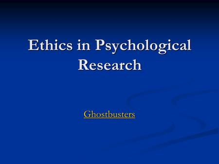 Ethics in Psychological Research Ghostbusters. Most basic ethical concern? Avoid causing Harm Psychological or Physiological.