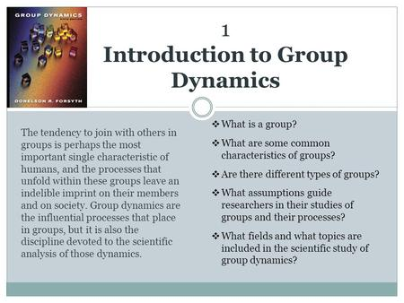 1 Introduction to Group Dynamics The tendency to join with others in groups is perhaps the most important single characteristic of humans, and the processes.