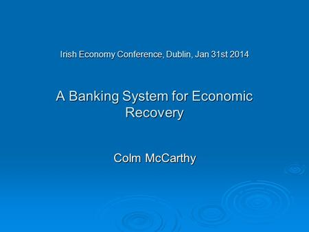 Irish Economy Conference, Dublin, Jan 31st 2014 A Banking System for Economic Recovery Colm McCarthy.
