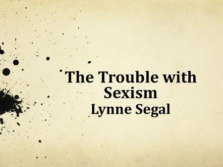 "The Trouble with Sexism Lynne Segal. The 1950s: ""Happy"" Families The Man's Book of 1958, full of flagrant, murderous misogyny: ""No man regards his wife."