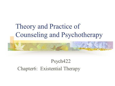 Theory and Practice of Counseling and Psychotherapy Psych422 Chapter6: Existential Therapy.