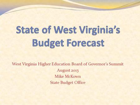 West Virginia Higher Education Board of Governor's Summit August 2013 Mike McKown State Budget Office 1.