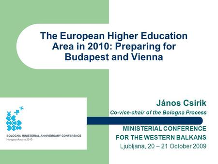 The European Higher Education Area in 2010: Preparing for Budapest and Vienna János Csirik Co-vice-chair of the Bologna Process MINISTERIAL CONFERENCE.