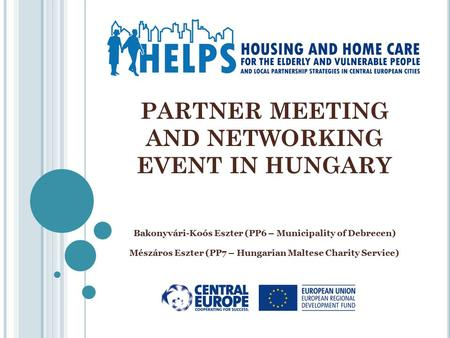 PARTNER MEETING AND NETWORKING EVENT IN HUNGARY Bakonyvári-Koós Eszter (PP6 – Municipality of Debrecen) Mészáros Eszter (PP7 – Hungarian Maltese Charity.
