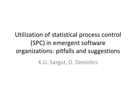 Utilization of statistical process control (SPC) in emergent software organizations: pitfalls and suggestions K.U. Sargut, O. Demirörs.