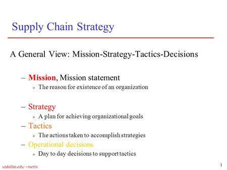 1 utdallas.edu/~metin Supply Chain Strategy A General View: Mission-Strategy-Tactics-Decisions –Mission, Mission statement » The reason for existence of.