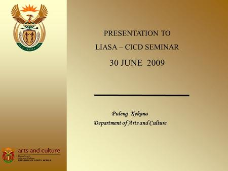 Puleng Kekana Department of Arts and Culture PRESENTATION TO LIASA – CICD SEMINAR 30 JUNE 2009.