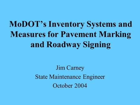 MoDOT's Inventory Systems and Measures for Pavement Marking and Roadway Signing Jim Carney State Maintenance Engineer October 2004.