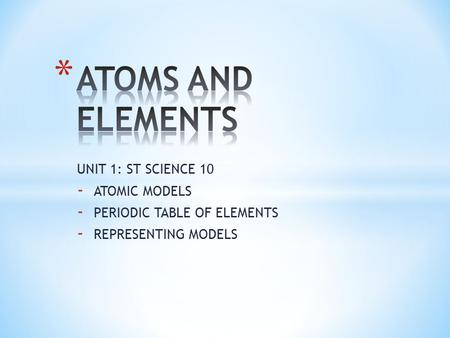 ATOMS AND ELEMENTS UNIT 1: ST SCIENCE 10 ATOMIC MODELS