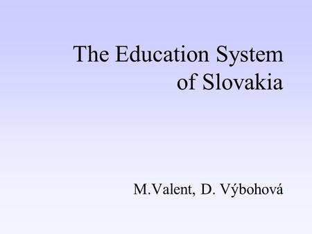 The Education System of Slovakia M.Valent, D. Výbohová.