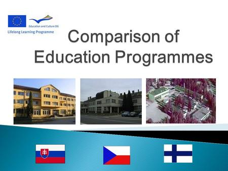 SlovakiaCzech RepublicFinland Duration of compulsory education: 6 to 16 6 to 157 to 17 Structure of school system: Pre-school education Basic education.