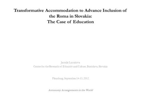 Transformative Accommodation to Advance Inclusion of the Roma in Slovakia: The Case of Education Jarmila Lajcakova Centre for the Research of Ethnicity.