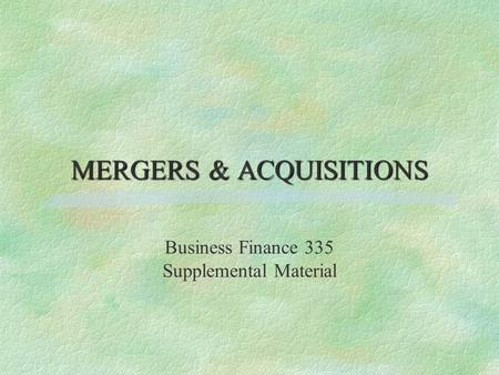 MERGERS & ACQUISITIONS Business Finance 335 Supplemental Material.