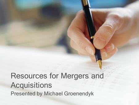 Resources for Mergers and Acquisitions Presented by Michael Groenendyk.