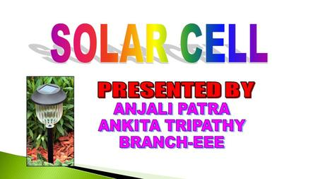 SOLAR CELL PRESENTED BY ANJALI PATRA ANKITA TRIPATHY BRANCH-EEE.
