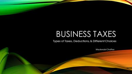 BUSINESS TAXES Types of Taxes, Deductions, & Different Choices Mackenzie Chaffee.