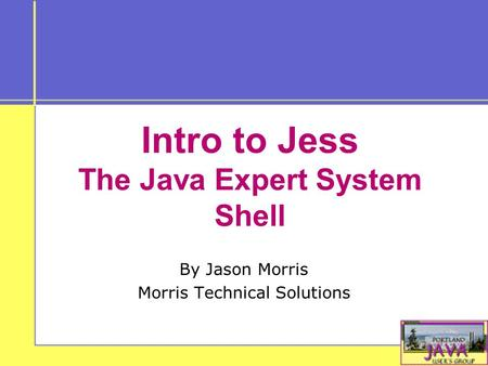 Intro to Jess The Java Expert System Shell By Jason Morris Morris Technical Solutions.