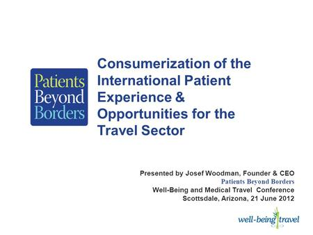 Consumerization of the International Patient Experience & Opportunities for the Travel Sector Presented by Josef Woodman, Founder & CEO Patients Beyond.
