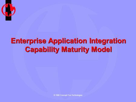© 1998 Concept Five Technologies Enterprise Application Integration Capability Maturity Model.