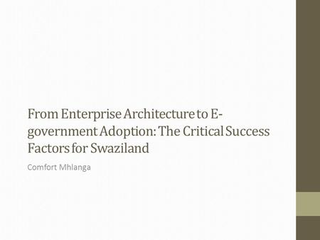 From Enterprise Architecture to E- government Adoption: The Critical Success Factors for Swaziland Comfort Mhlanga.