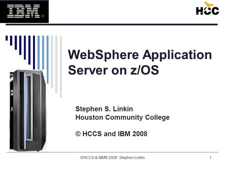 ©HCCS & IBM® 2008 Stephen Linkin1 WebSphere Application Server on z/OS Stephen S. Linkin Houston Community College © HCCS and IBM 2008.