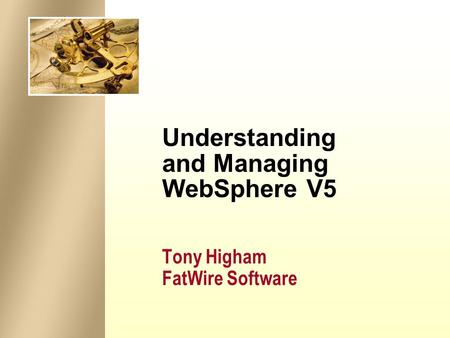 Understanding and Managing WebSphere V5 Tony Higham FatWire Software.