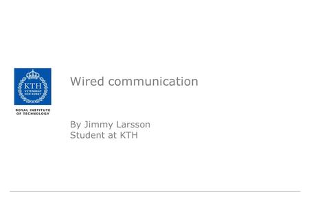 Wired communication By Jimmy Larsson Student at KTH.