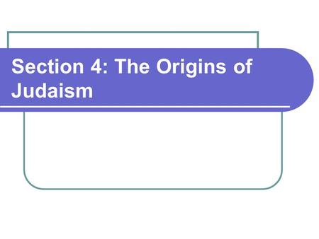 Section 4: The Origins of Judaism. The Hebrews maintain Monotheism religious beliefs that were unique in the ancient world. The Search for a Promised.