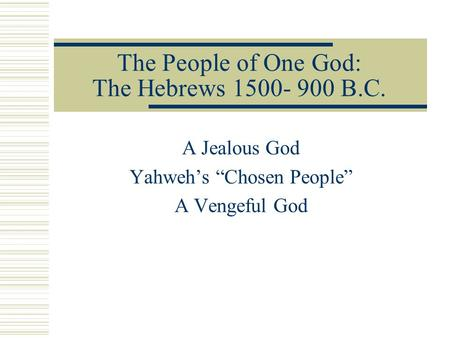"The People of One God: The Hebrews 1500- 900 B.C. A Jealous God Yahweh's ""Chosen People"" A Vengeful God."